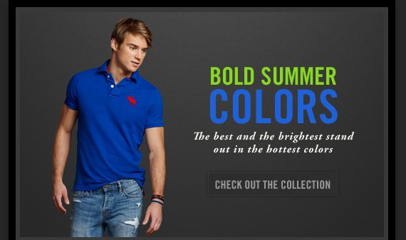 BOLD SUMMER     COLORS     The best and the brightest stand     out in the hottest colors          CHECK OUT THE COLLECTION