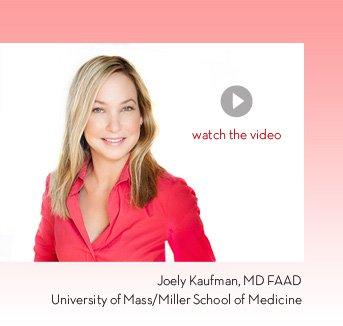 Watch the video. Joely Kaufman, MD FAAD University of Mass/Miller School of Medicine.