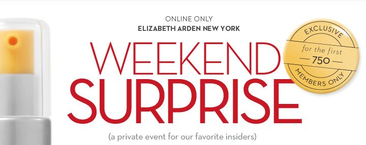 ONLINE ONLY. ELIZABETH ARDEN NEW YORK. WEEKEND SURPRISE. (A private event for our insiders). EXCLUSIVE for the first 750 MEMBERS ONLY.