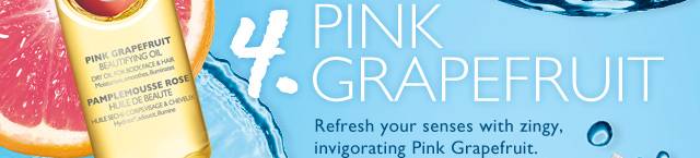 4. PINK GRAPEFRUIT -- Zesty Body Care -- Refresh your senses with zingy, invigorating Pink Grapefruit.