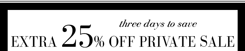 three days to save EXTRA 25% OFF PRIVATE SALE