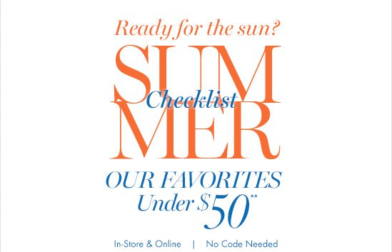 Ready for the sun?  Summer Checklist Our favorites under  $50**   In–Store & Online No code needed