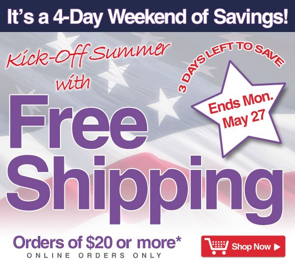 Exclusive Online Offer - 3 Days Left- It's a 4-Day Savings Weekend - Free Shipping on orders of $20 or more* - online orders only - Offer good thru Monday, May 27 - Shop Now >