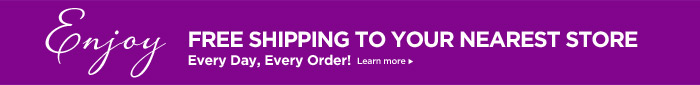 FREE SHIPPING TO YOUR NEAREST STORE. Every Day, Every Order! Learn more.