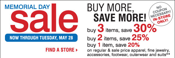 Memorial Day Sale! In-store only. Buy more, save more! Buy 3 items, save an extra 30% - Buy 2 items, save an extra 25% - Buy 1 item, save an extra 20% on regular and sale price apparel, fine jewelry, accessories, footwear, outerwear and suits** No coupon necessary! Find a store.