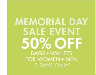 MEMORIAL DAY SALE EVENT 50% OFF BAGS + WALLETS FOR WOMEN + MEN 2 DAYS ONLY*