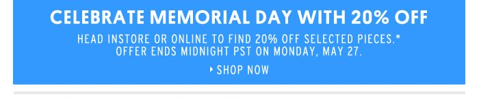 CELEBRATE MEMORIAL DAY WITH 20'%. Head instore or online to find 20% off selected pieces.* Offer ends midnight PST on Monday 27 ...