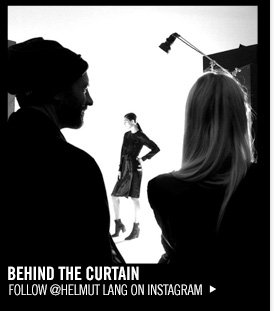 BEHIND THE CURTAIN - FOLLOW @HELMUT LANG ON INSTAGRAM