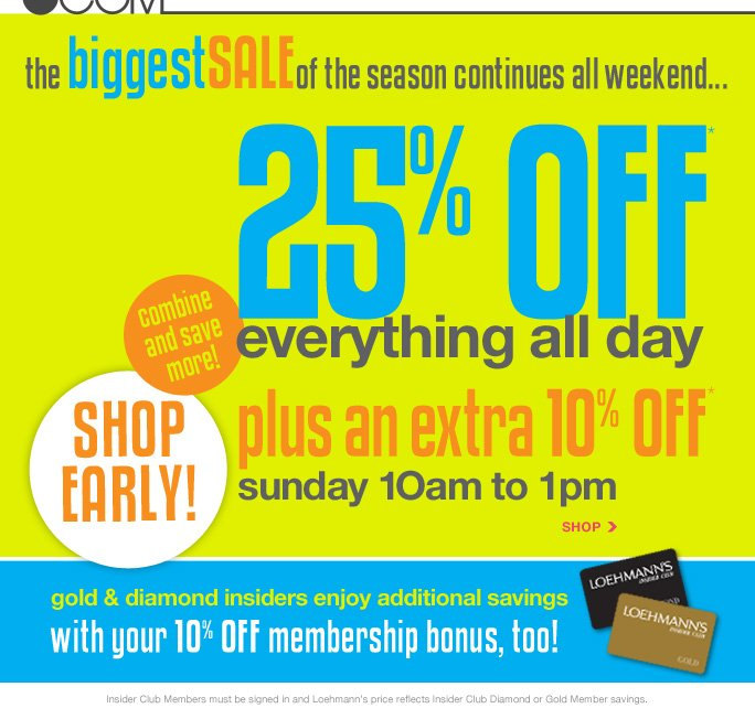 always free shipping  on all orders over $1OO*   .com the biggestsaleof the season continues all weekend... 25% OFF* everything all day plus an extra 1O% off* sunday 1Oam to 1pm   combine  and save  more! shop early!   gold & diamond insiders enjoy additional savings with your 1O% off membership bonus, too!   Insider Club Members must be signed in and Loehmann's price reflects Insider Club Diamond or Gold Member savings.   *EXTRA 10% OFF PROMOTIONAL OFFER IS VALID 5/26/13 THROUGH 1:00PM IN STORE OR UNTIL 4:00PM ET ONLINE. 25% OFF ENITRE PURCHASE PROMOTIONAL OFFER IS VALID NOW THRU 5/27/13 UNTIL THE CLOSE OF REGULAR BUSINESS HOURS IN STORE OR THRU 5/28/13 UNTIL 2:59AM ET ONLINE. Free shipping offer applies on orders of $100 or more, prior to sales tax and after any applicable discounts, only for standard shipping to one single address in the Continental US per order. Online, enter promo code SHOP13 at checkout to  receive 25% off + 10% off entire purchase 5/26/13 until 4:00PM ET only. Online, enter promo code MEM25 after 4:00PM ET at checkout to receive 25% off entire purchase promotional discount. Limit one promo code per online transaction. In store, discounts taken at register. Offers not valid on previous purchases and excludes fragrances, hair care products, the purchase of Gift Cards and Insider Club Membership fee. Cannot be used in conjunction with employee discount, any other coupon or  promotion. Only 10% will be taken on Chanel, Hermes, Prada, Valentino, Carlos Falchi, Versace, D&G, Lanvin, Dolce & Gabbana, Judith Leiber, Casadei, Chloe, Yves Saint Laurent, Bottega Veneta, Sergio Rossi, & Jimmy Choo handbags; Chanel, Gucci, Hermes, D&G, Valentino, & Ferragamo watches; and all designer jewelry in department 28 in store; no discount will be taken online. Discount may not be applied towards taxes, shipping & handling. Quantities are limited, exclusions may apply and selection  will vary by store and at loehmanns.com. Please see sales associate or loehmanns.com for details. Void in states where prohibited by law, no cash value except where prohibited, then the cash value is 1/100. Returns and exchanges are subject to Returns/Exchange Policy Guidelines. 2013    †Standard text message & data charges apply. Text STOP to opt out or HELP for help. For the terms and conditions of the Loehmann's text message program, please visit http://pgminf.com/loehmanns.html or call 1-877-471-4885 for more information.