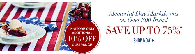 Memorial Day Markdowns on Over 200 Items! - SAVE UP TO 75% - SHOP NOW - IN-STORE ONLY ADDITIONAL 10% OFF CLEARANCE