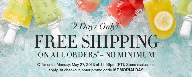 2 Days Only! - FREE SHIPPING ON ALL ORDERS* - NO MINIMUM - Offer ends Monday, May 27, 2013 at 11:59pm (PT). Some exclusions apply. At checkout, enter promo code MEMORIALDAY