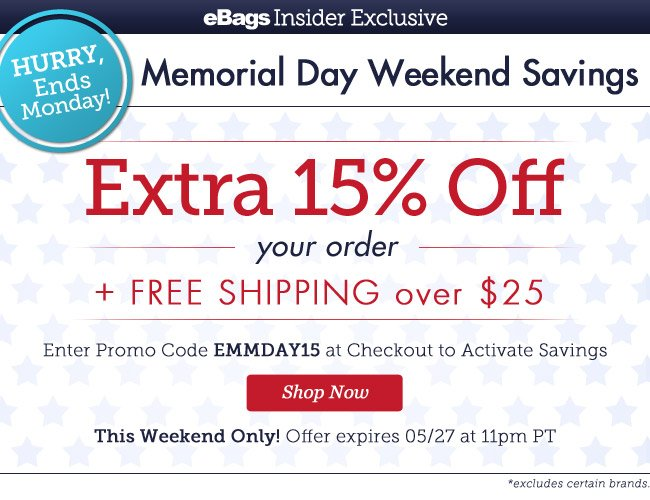 Hurry, Ends Monday! | eBagsInsider Exclusive |Memorial Day Weekend Savings | EXTRA 15% OFF* Your Order + Free Shipping over $25 | Enter Promo Code EMMDAY15 at Checkout to Activate Savings |This Weekend Only! | Offer expires 5/27 at 11pm PT | Shop Now