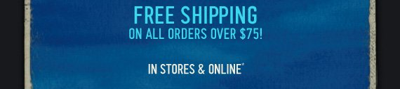 FREE SHIPPING ON ALL ORDERS OVER $75! IN STORES & ONLINE*