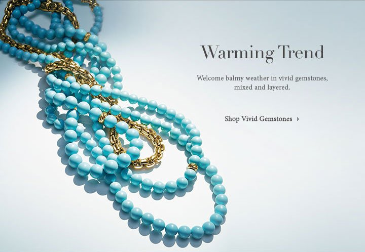 Warming Trend. Welcome balmh weather in vivid gemstones, mixed and layered. Shop Vivid Gemstones.
