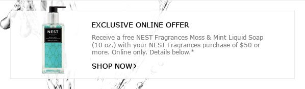 EXCLUSIVE ONLINE OFFER - Receive a free NEST Fragrances Moss & Mint Liquid Soap (10 oz.) with your NEST Fragrances purchase of $50 or more. Online only. Details below.* SHOP NOW
