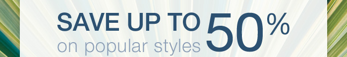 Save up to 50% on popular styles.