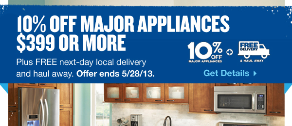 10 Percent off Major Appliances $399 or More. Plus Free next-day local delivery and haul away. Offer ends 5/28/13. Get Details.