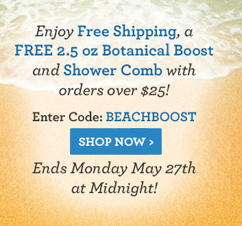 Enjoy Free Shipping, a FREE 2.5 oz Botanical Boost and Shower Comb with orders over $25! Enter Code: BEACHBOOST - Ends Monday May 27th at Midnight!
