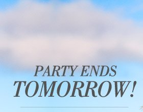 Party Ends Tomorrow!