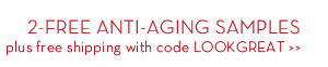 2-FREE ANTI-AGING SAMPLES plus free shipping with code LOOKGREAT.