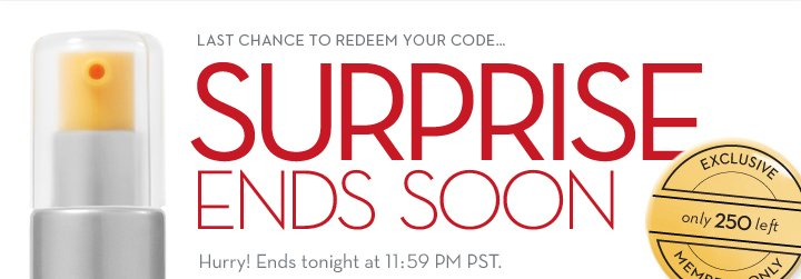 LAST CHANCE TO REDEEM YOUR CODE...SURPRISE ENDS SOON. Only 250 left. EXCLUSIVE MEMBERS ONLY. Hurry! Ends tonight at 11:59 PM PST.