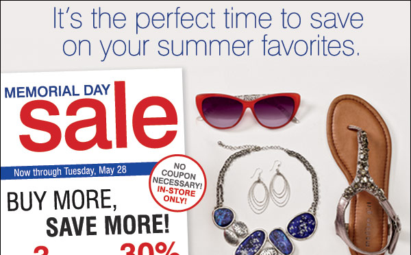 It's the perfect time to save on your summer favorites. Memorial Day Sale Save up to 50% storewide! Now through Tuesday, May 28 In-store only Buy more, save more    Buy 3 items, save an extra 30%