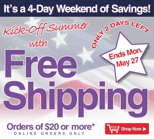 Exclusive Online Offer - Only 2 Days Left- It's a 4-Day Savings Weekend - Free Shipping on orders of $20 or more* - online orders only - Offer good thru Monday, May 27 - Shop Now >