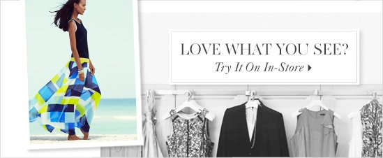 Love What You See?  TRY IT ON IN–STORE