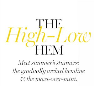 The High-Low Hem Meet summer's stunners: The gradually arched hemline  And the maxi –over–mini: