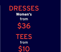 DRESSES | Women's from $36 | TEES from $10