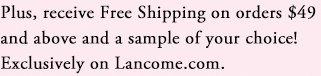 Plus, receive Free Shipping on orders $49 and above and a sample of your choice! Exclusively on Lancome.com.