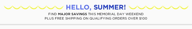 Hello Summer! Find Major Savings This Memoria Day Weekend Plus Free Shipping On Qualifying Orders Over $100