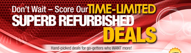 Don't Wait - Score Our TIME-LIMITED SUPERB REFURBISHED DEALS. Hand-picked deals for go-getters who WANT more!
