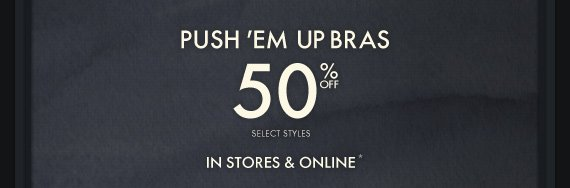 PUSH 'EM UP BRAS 50% OFF SELECT STYLES IN STORES & ONLINE*
