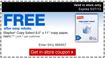 "Free  after easy rebate. Staples Copy Select 8.5"" x 11"" copy paper,  ream. ††† Limit 1 per customer. Enter SKU number  866957. Get in-store coupon. Valid in store only. Expires  5/27/13."