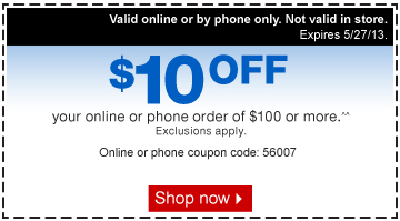 $10 off  your online or phone order of $100 or more.^^ Exclusions apply. Online  or phone coupon code: 56007 Shop now. Valid online or by phone only. Not  valid in store. Expires 5/27/13.