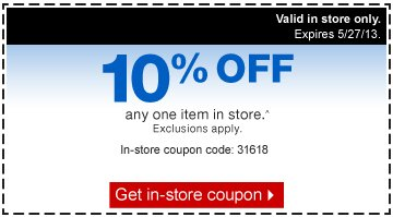 10  percent off any one item in store.^ Exclusions apply. In-store coupon  code: 31618. Get in-store coupon. Valid in store only. Expires  5/27/13.