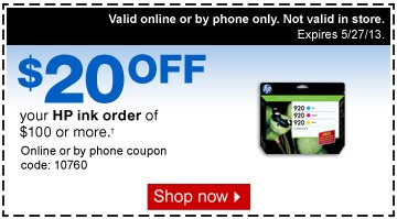$20 off  your HP ink order of $100 or more.† Online or by phone coupon  code: 10760. Shop now. Valid online or by phone only. Not valid in  store. Expires 5/27/13.