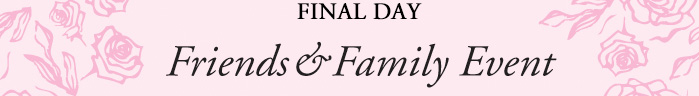 FINAL DAY Friends & Family Event