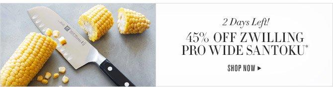 2 Days Left! -- 45% OFF ZWILLING PRO WIDE SANTOKU* -- SHOP NOW