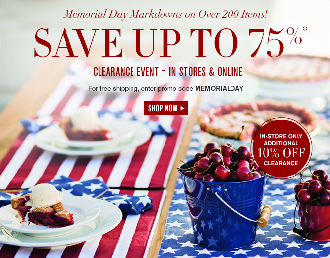 Memorial Day Markdowns on Over 200 Items! -- SAVE UP TO 75%* CLEARANCE EVENT – IN STORES & ONLINE -- For free shipping, enter promo code MEMORIALDAY -- SHOP NOW -- IN-STORE ONLY ADDITIONAL 10% OFF CLEARANCE