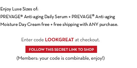 HURRY! Only 450 left. MEMBERS ONLY. Enjoy Luxe Sizes of: PREVAGE® Anti-aging Daily Serum +  PREVAGE® Anti-aging Moisture Day Cream free + free shipping with ANY purchase. Enter code LOOKGREAT at checkout. FOLLOW THIS SECRET LINK TO SHOP. (Members: your code is combinable, enjoy!)