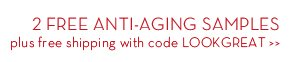 2 FREE ANTI-AGING SAMPLES plus free shipping with code LOOKGREAT.