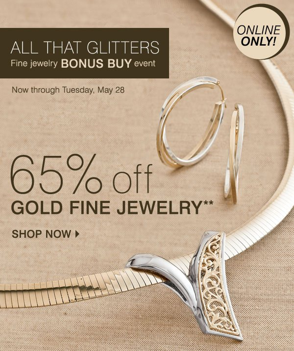 ONLINE ONLY! ALL THAT GLITTERS FINE JEWELRY BONUS BUY EVENT 65% OFF GOLD FINE JEWELRY** Now through Tuesday, May 28 Shop now