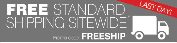 LAST DAY! FREE STANDARD SHIPPING SITEWIDE* Promo code FREESHIP