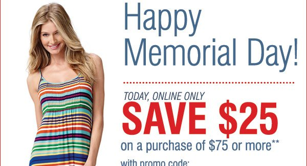 Happy Memorial Day! Online Only Today only! Save $25 on a purchase of $75 or more** with promo code MEMORIALD25