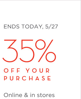 ENDS TODAY, 5/27 | 35% OFF YOUR PURCHASE | Online & in stores