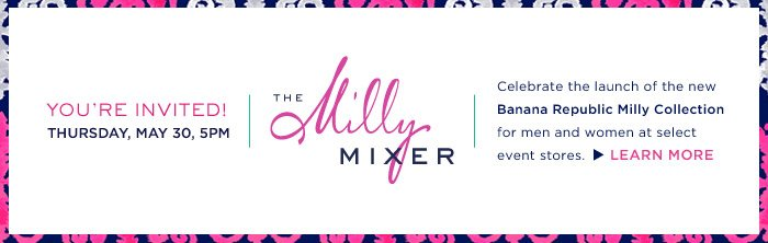 YOU'RE INVITED! THURSDAY, MAY 30, 5PM | THE Milly MIXER | Celebrate the launch of the new Banana Republic Milly Collection for men and women at select event stores. LEARN MORE