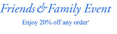 Friends & Family Event | Enjoy 20% off any order*