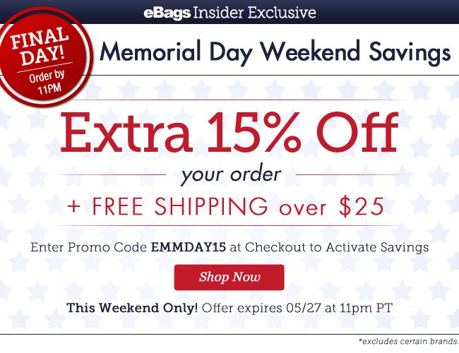 Final Day! Order by 11pm | eBagsInsider Exclusive |Memorial Day Weekend Savings | EXTRA 15% OFF* Your Order + Free Shipping over $25 | Enter Promo Code EMMDAY15 at Checkout to Activate Savings |This Weekend Only! | Offer expires 5/27 at 11pm PT | Shop Now